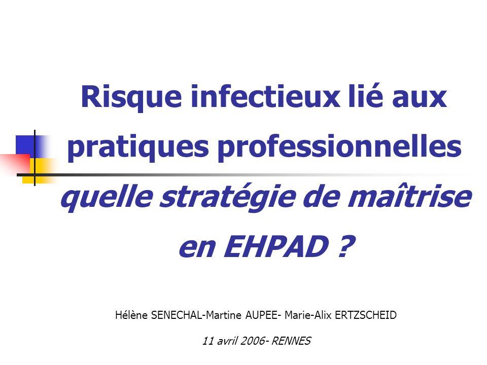 Risque infectieux lié aux pratiques professionnelles quelle stratégie de maîtrise en EHPAD ? Hélène SENECHAL-Martine AUPEE- Marie-Alix ERTZSCHEID 11 a