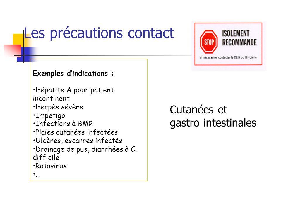 Les précautions contact Exemples dindications : Hépatite A pour patient incontinent Herpès sévère Impetigo Infections à BMR Plaies cutanées infectées