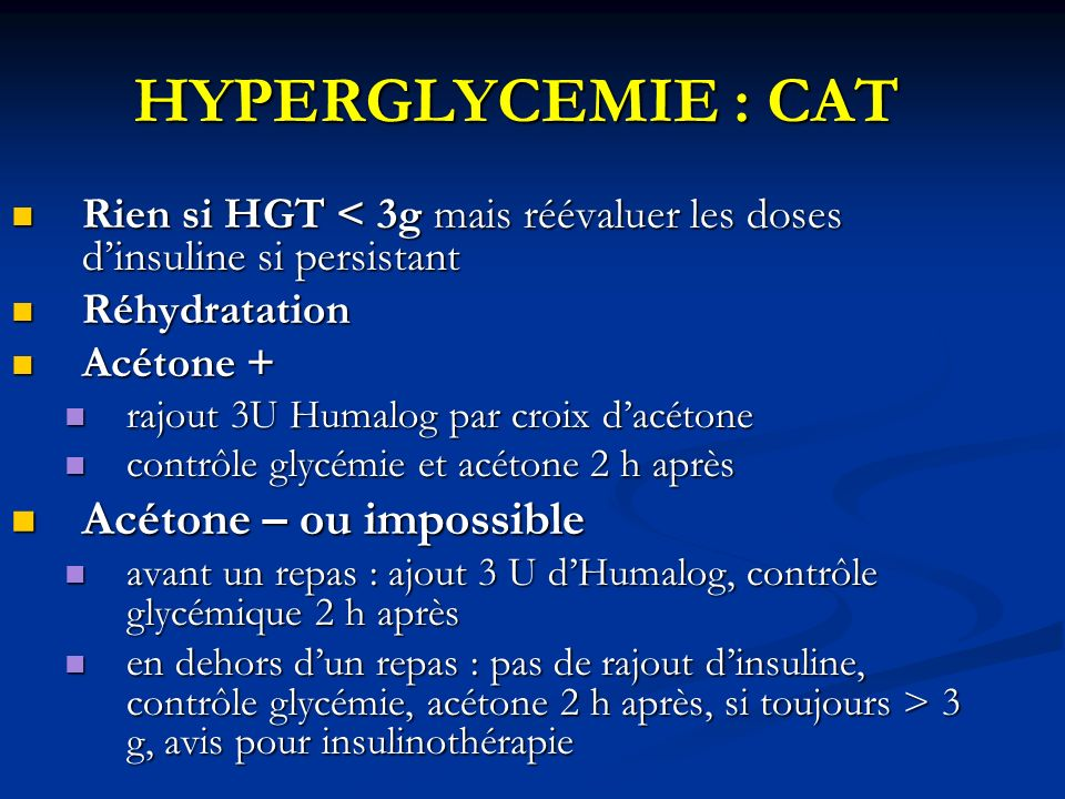 HYPERGLYCEMIE : CAT Rien si HGT < 3g mais réévaluer les doses dinsuline si persistant Rien si HGT < 3g mais réévaluer les doses dinsuline si persistan