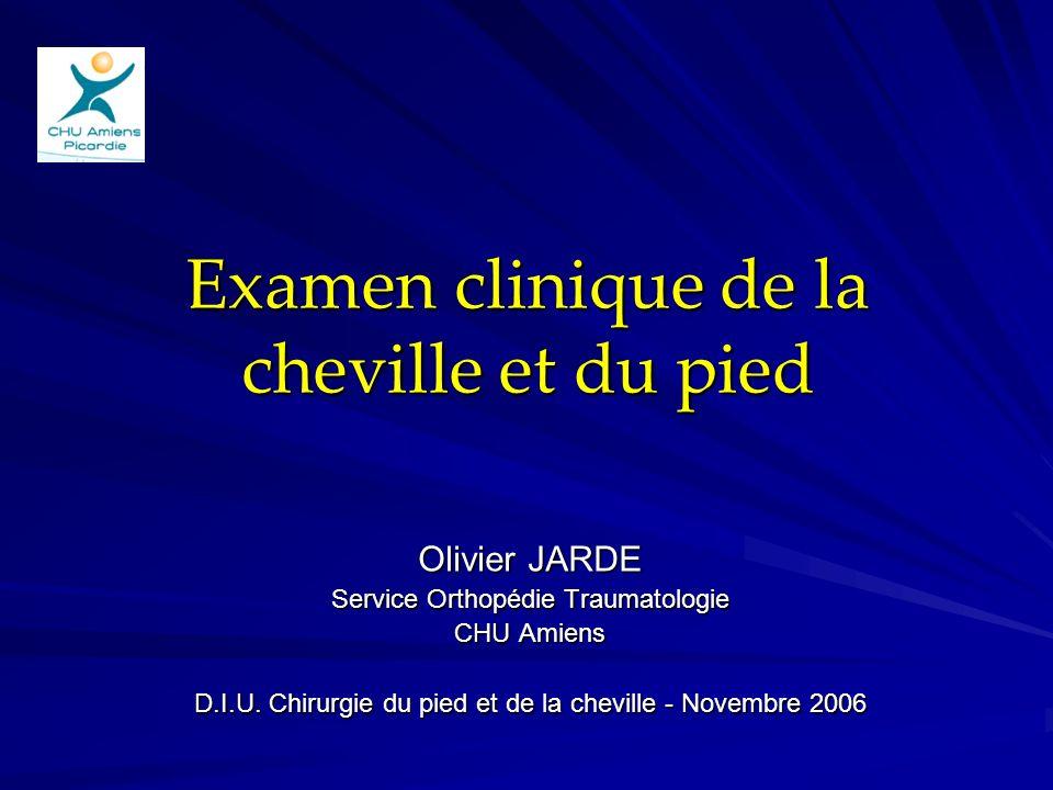 Examen clinique de la cheville et du pied Olivier JARDE Service Orthopédie Traumatologie CHU Amiens D.I.U. Chirurgie du pied et de la cheville - Novem