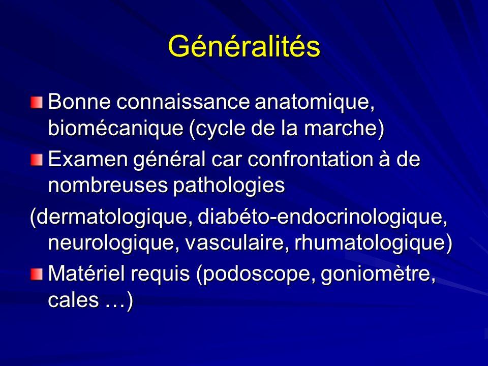 Généralités Bonne connaissance anatomique, biomécanique (cycle de la marche) Examen général car confrontation à de nombreuses pathologies (dermatologi