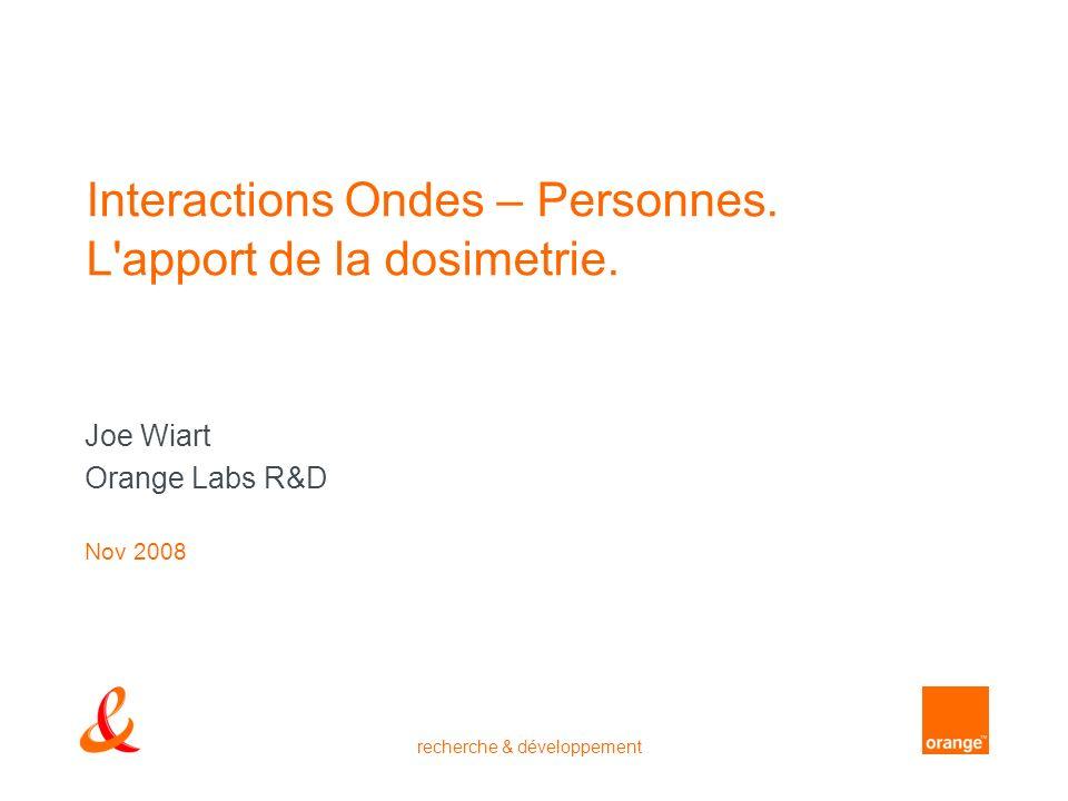 recherche & développement Interactions Ondes – Personnes. L'apport de la dosimetrie. Joe Wiart Orange Labs R&D Nov 2008