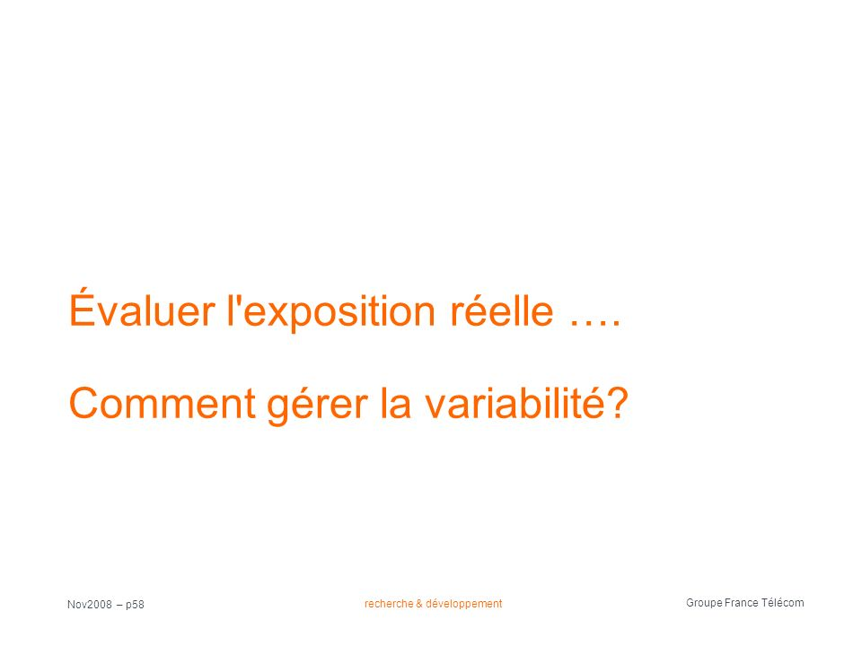 recherche & développement Groupe France Télécom Nov2008 – p58 Évaluer l'exposition réelle …. Comment gérer la variabilité?