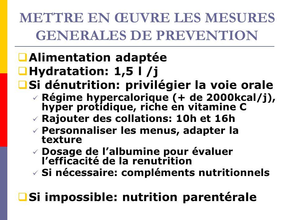 METTRE EN ŒUVRE LES MESURES GENERALES DE PREVENTION Alimentation adaptée Hydratation: 1,5 l /j Si dénutrition: privilégier la voie orale Régime hyperc