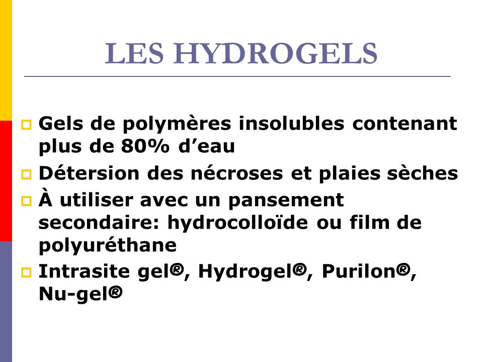 LES HYDROGELS Gels de polymères insolubles contenant plus de 80% deau Détersion des nécroses et plaies sèches À utiliser avec un pansement secondaire: