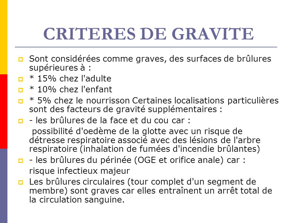 CRITERES DE GRAVITE Sont considérées comme graves, des surfaces de brûlures supérieures à : * 15% chez l'adulte * 10% chez l'enfant * 5% chez le nourr