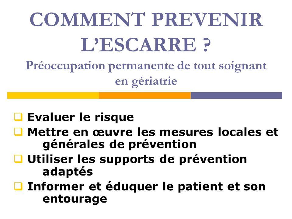 COMMENT PREVENIR LESCARRE ? Préoccupation permanente de tout soignant en gériatrie Evaluer le risque Mettre en œuvre les mesures locales et générales