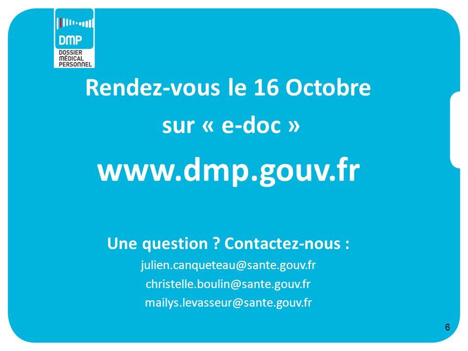 6 Rendez-vous le 16 Octobre sur « e-doc » www.dmp.gouv.fr Une question ? Contactez-nous : julien.canqueteau@sante.gouv.fr christelle.boulin@sante.gouv