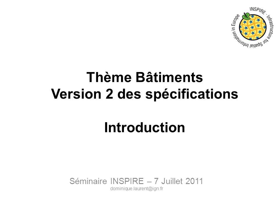 Thème Bâtiments Version 2 des spécifications Introduction Séminaire INSPIRE – 7 Juillet 2011 dominique.laurent@ign.fr