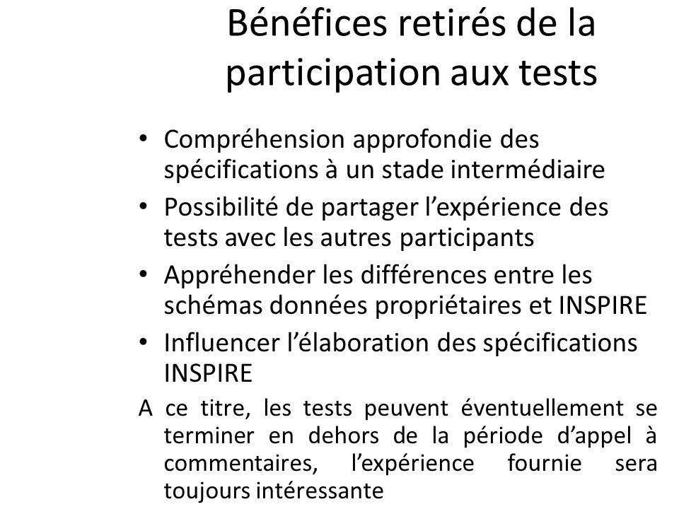 Bénéfices retirés de la participation aux tests Compréhension approfondie des spécifications à un stade intermédiaire Possibilité de partager lexpérience des tests avec les autres participants Appréhender les différences entre les schémas données propriétaires et INSPIRE Influencer lélaboration des spécifications INSPIRE A ce titre, les tests peuvent éventuellement se terminer en dehors de la période dappel à commentaires, lexpérience fournie sera toujours intéressante
