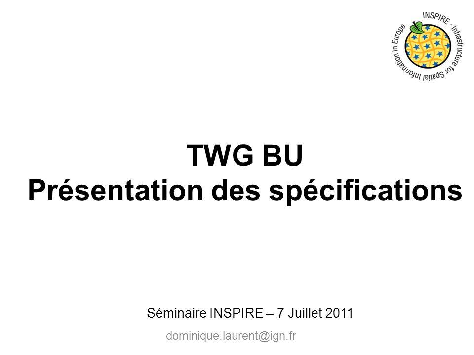 TWG BU Présentation des spécifications dominique.laurent@ign.fr Séminaire INSPIRE – 7 Juillet 2011