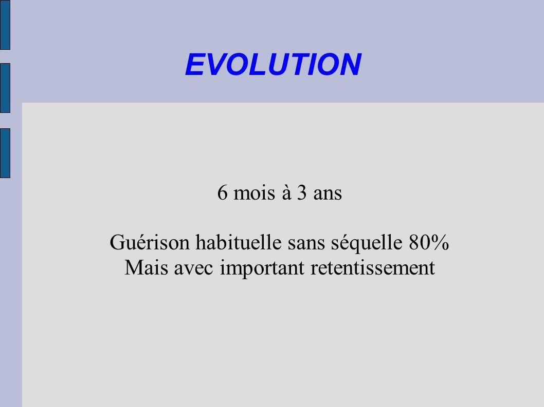 EVOLUTION 6 mois à 3 ans Guérison habituelle sans séquelle 80% Mais avec important retentissement