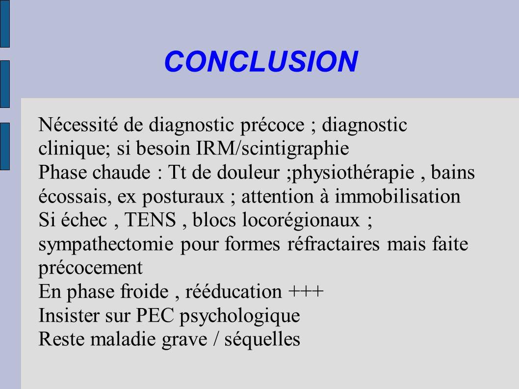 CONCLUSION Nécessité de diagnostic précoce ; diagnostic clinique; si besoin IRM/scintigraphie Phase chaude : Tt de douleur ;physiothérapie, bains écos