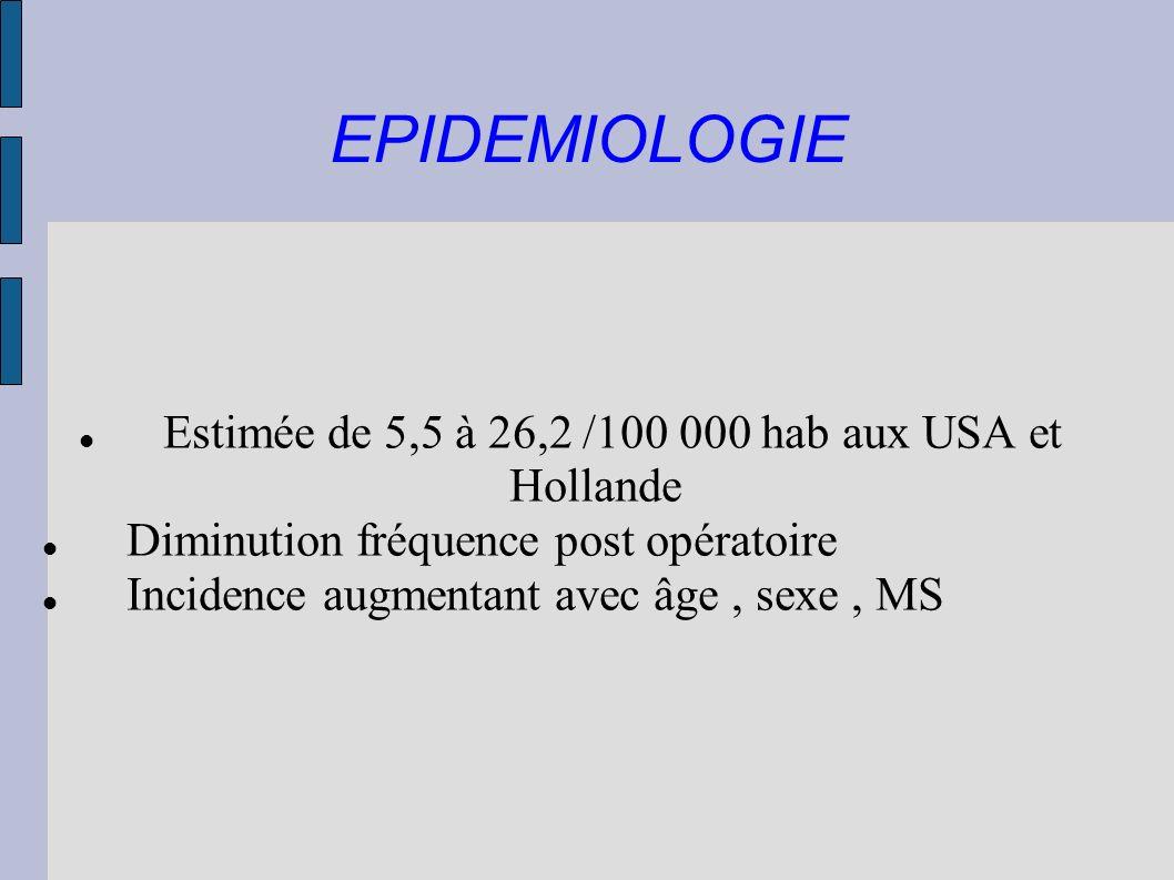 EPIDEMIOLOGIE Estimée de 5,5 à 26,2 /100 000 hab aux USA et Hollande Diminution fréquence post opératoire Incidence augmentant avec âge, sexe, MS
