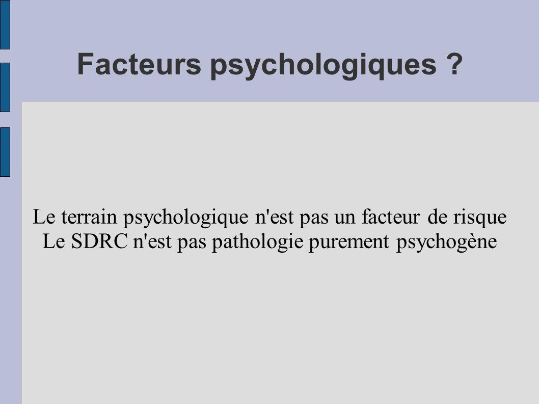 Facteurs psychologiques ? Le terrain psychologique n'est pas un facteur de risque Le SDRC n'est pas pathologie purement psychogène