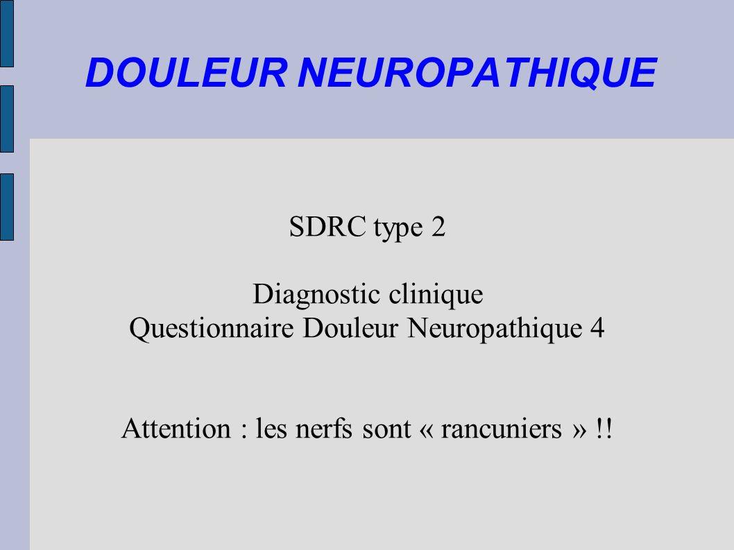 DOULEUR NEUROPATHIQUE SDRC type 2 Diagnostic clinique Questionnaire Douleur Neuropathique 4 Attention : les nerfs sont « rancuniers » !!