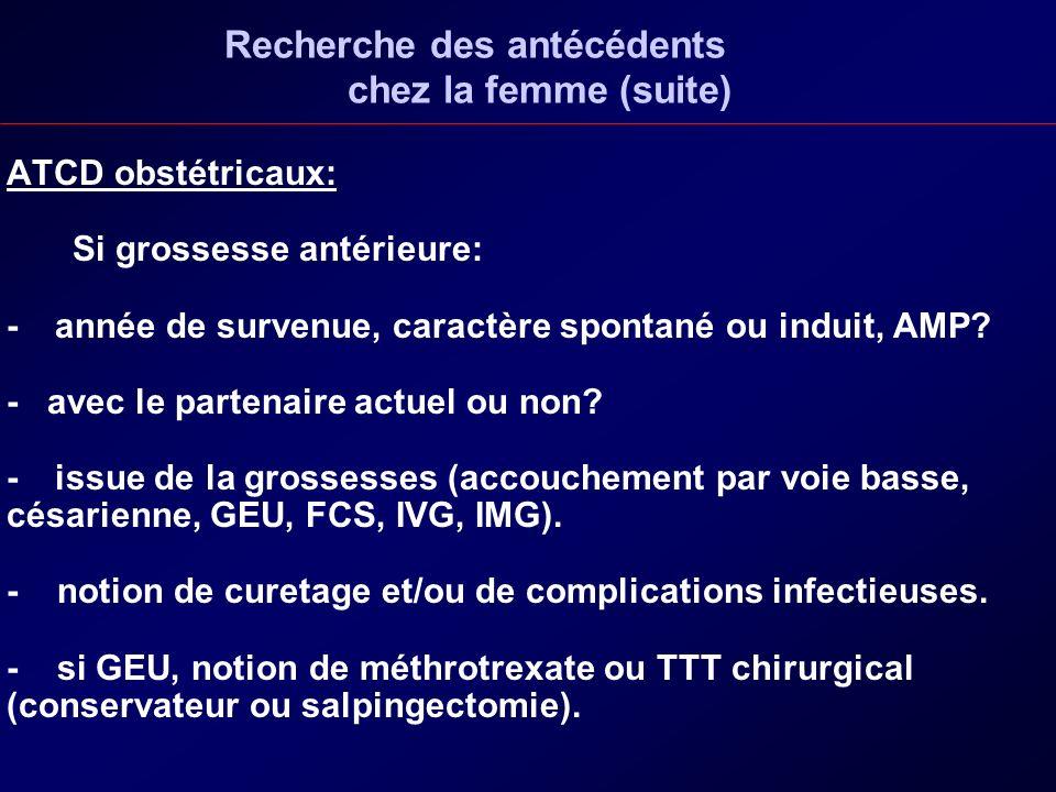 Recherche des antécédents chez la femme (suite) ATCD obstétricaux: Si grossesse antérieure: - année de survenue, caractère spontané ou induit, AMP? -
