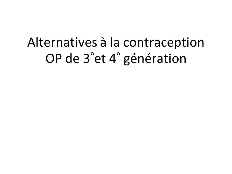 Alternatives à la contraception OP de 3°et 4° génération
