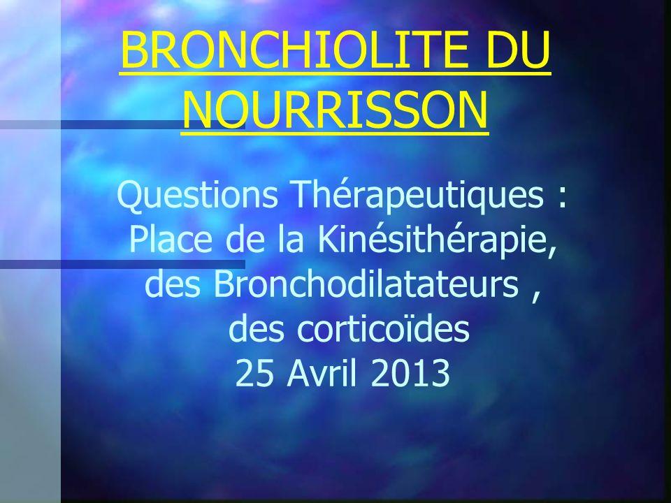 BRONCHIOLITE DU NOURRISSON Questions Thérapeutiques : Place de la Kinésithérapie, des Bronchodilatateurs, des corticoïdes 25 Avril 2013