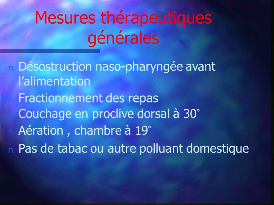 Mesures thérapeutiques générales n Désostruction naso-pharyngée avant lalimentation n Fractionnement des repas n Couchage en proclive dorsal à 30° n A