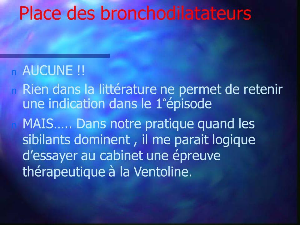 Place des bronchodilatateurs n AUCUNE !! n Rien dans la littérature ne permet de retenir une indication dans le 1°épisode n MAIS….. Dans notre pratiqu