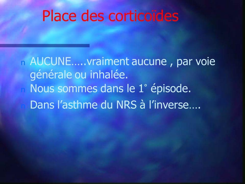 Place des corticoïdes n AUCUNE…..vraiment aucune, par voie générale ou inhalée. n Nous sommes dans le 1° épisode. n Dans lasthme du NRS à linverse….
