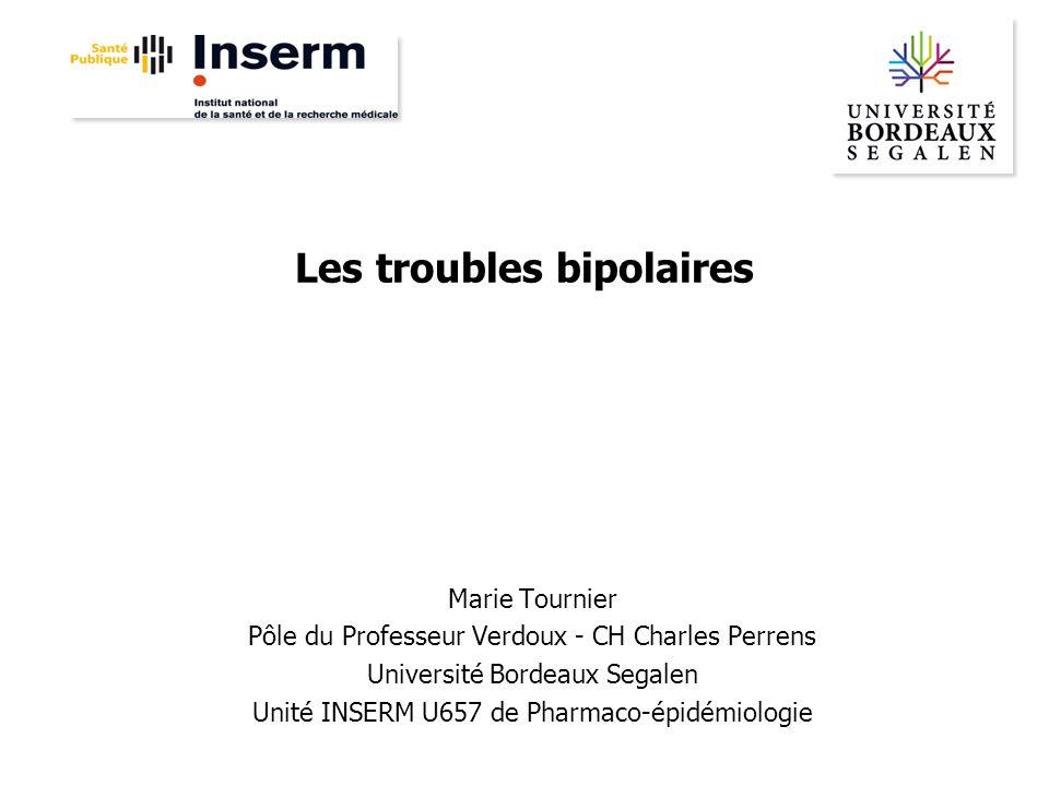 Les troubles bipolaires Marie Tournier Pôle du Professeur Verdoux - CH Charles Perrens Université Bordeaux Segalen Unité INSERM U657 de Pharmaco-épidé