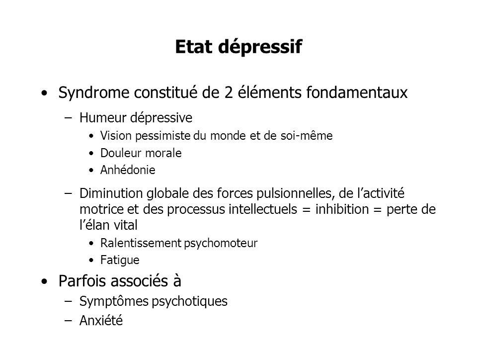 Etat dépressif Syndrome constitué de 2 éléments fondamentaux –Humeur dépressive Vision pessimiste du monde et de soi-même Douleur morale Anhédonie –Di