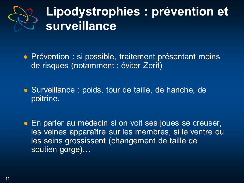 41 Lipodystrophies : prévention et surveillance Prévention : si possible, traitement présentant moins de risques (notamment : éviter Zerit) Surveillance : poids, tour de taille, de hanche, de poitrine.