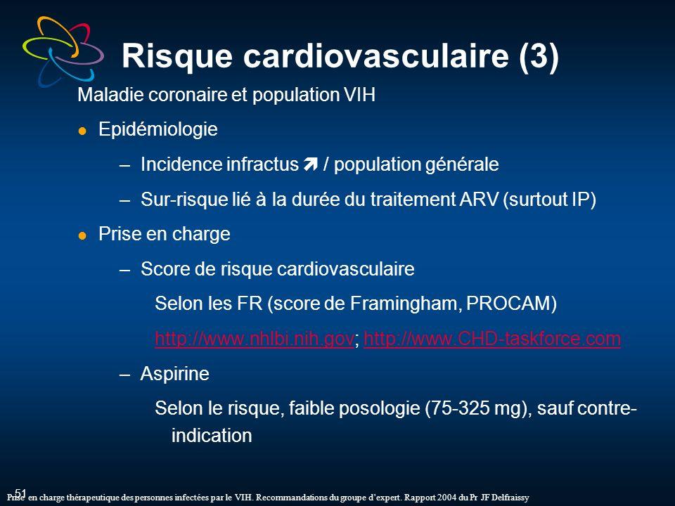 51 Risque cardiovasculaire (3) Maladie coronaire et population VIH Epidémiologie –Incidence infractus / population générale –Sur-risque lié à la durée du traitement ARV (surtout IP) Prise en charge –Score de risque cardiovasculaire Selon les FR (score de Framingham, PROCAM) http://www.nhlbi.nih.govhttp://www.nhlbi.nih.gov; http://www.CHD-taskforce.comhttp://www.CHD-taskforce.com –Aspirine Selon le risque, faible posologie (75-325 mg), sauf contre- indication Prise en charge thérapeutique des personnes infectées par le VIH.
