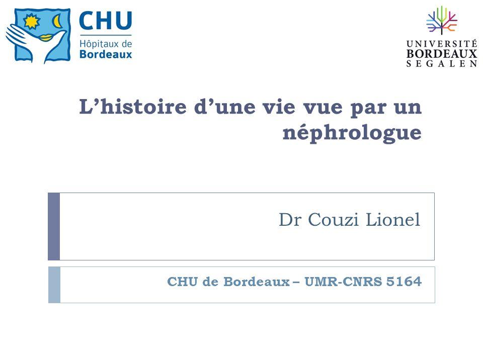 Dr Couzi Lionel CHU de Bordeaux – UMR-CNRS 5164 Lhistoire dune vie vue par un néphrologue