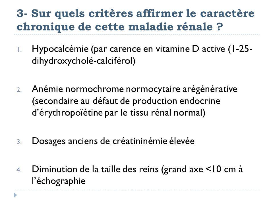 3- Sur quels critères affirmer le caractère chronique de cette maladie rénale ? 1. Hypocalcémie (par carence en vitamine D active (1-25- dihydroxychol