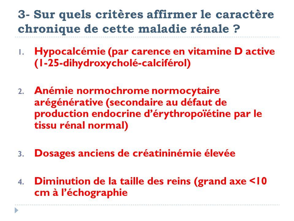 3- Sur quels critères affirmer le caractère chronique de cette maladie rénale ? 1. Hypocalcémie (par carence en vitamine D active (1-25-dihydroxycholé