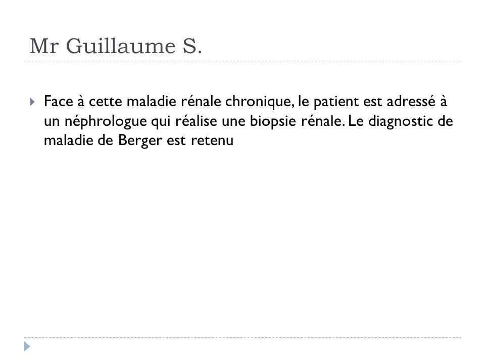 Mr Guillaume S. Face à cette maladie rénale chronique, le patient est adressé à un néphrologue qui réalise une biopsie rénale. Le diagnostic de maladi