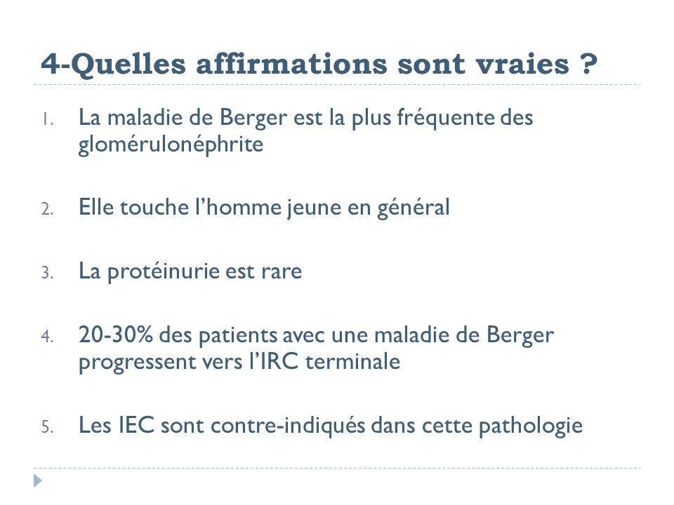 4-Quelles affirmations sont vraies ? 1. La maladie de Berger est la plus fréquente des glomérulonéphrite 2. Elle touche lhomme jeune en général 3. La