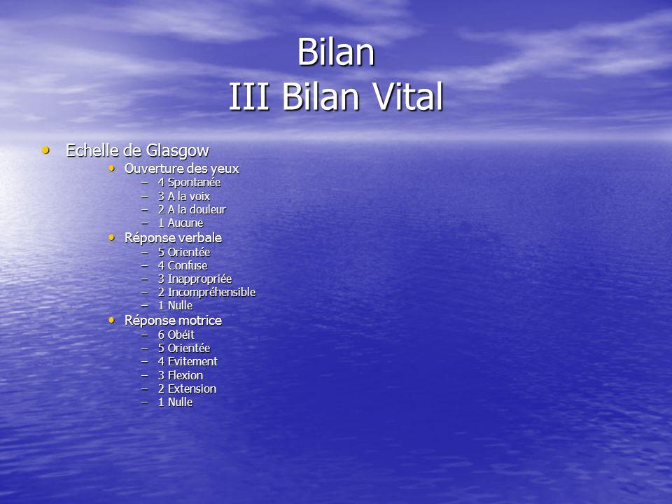 Bilan III Bilan Vital Evaluation dune détresse vitale: Evaluation dune détresse vitale: –Neurologique. Etat de conscience. Etat de conscience. Glasgow