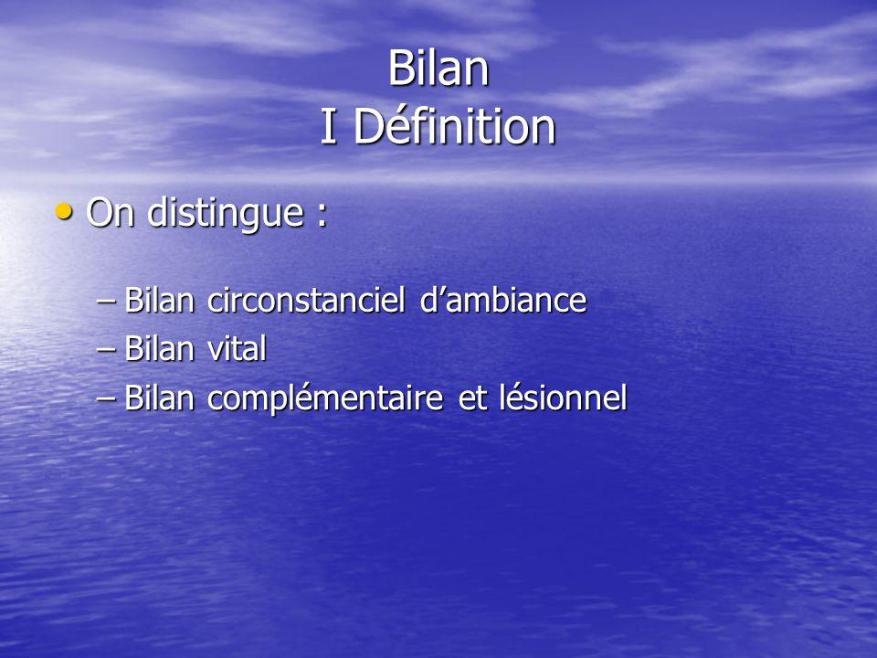 Bilan I Définition On distingue : On distingue : –Bilan circonstanciel dambiance –Bilan vital –Bilan complémentaire et lésionnel