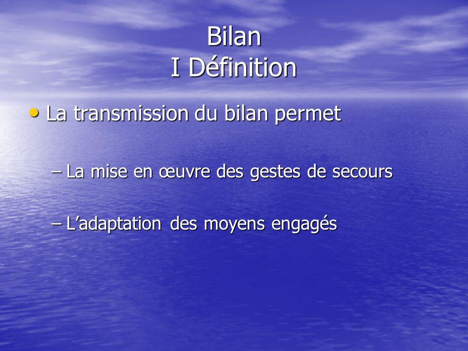 Bilan I Définition La transmission du bilan permet La transmission du bilan permet –La mise en œuvre des gestes de secours –Ladaptation des moyens engagés
