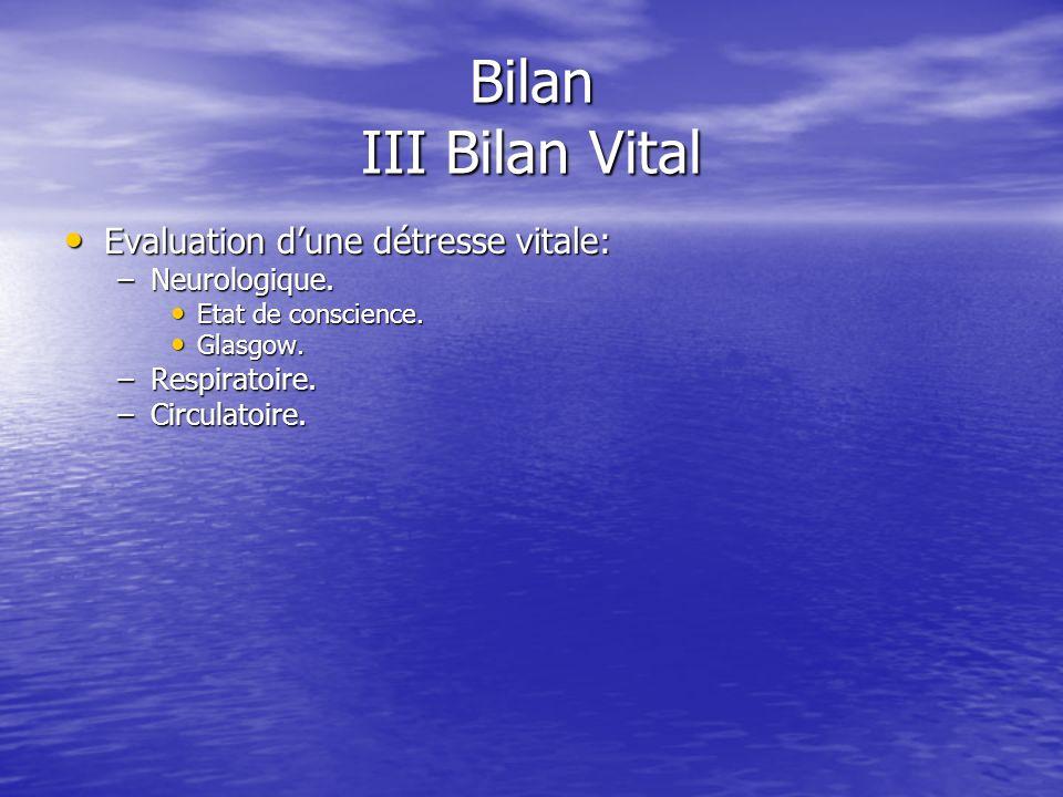 Bilan III Bilan Vital Evaluation dune détresse vitale: Evaluation dune détresse vitale: –Neurologique.