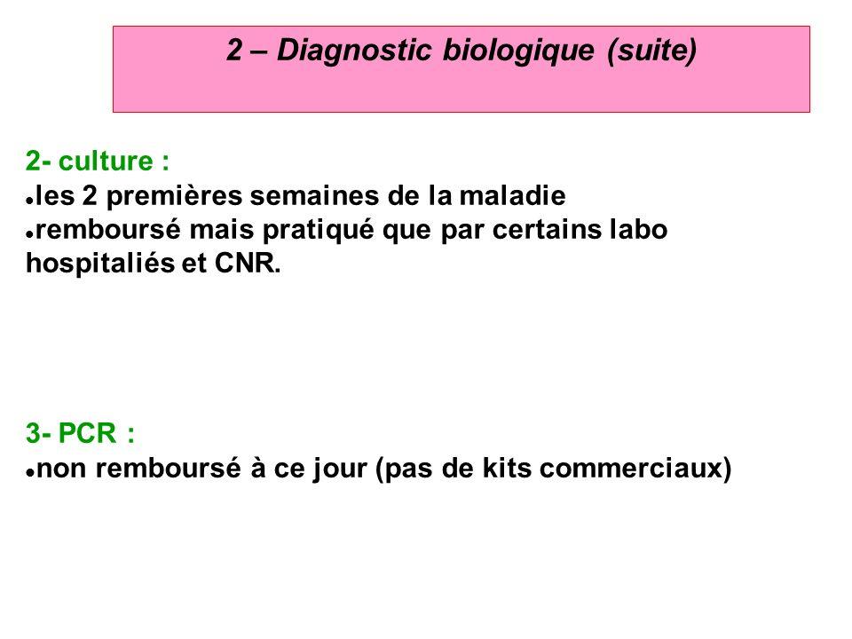 6 2 – Diagnostic biologique (suite) 2- culture : les 2 premières semaines de la maladie remboursé mais pratiqué que par certains labo hospitaliés et C