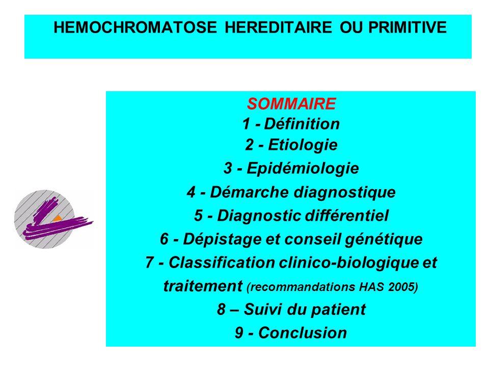 9 HEMOCHROMATOSE HEREDITAIRE OU PRIMITIVE SOMMAIRE 1 - Définition 2 - Etiologie 3 - Epidémiologie 4 - Démarche diagnostique 5 - Diagnostic différentie