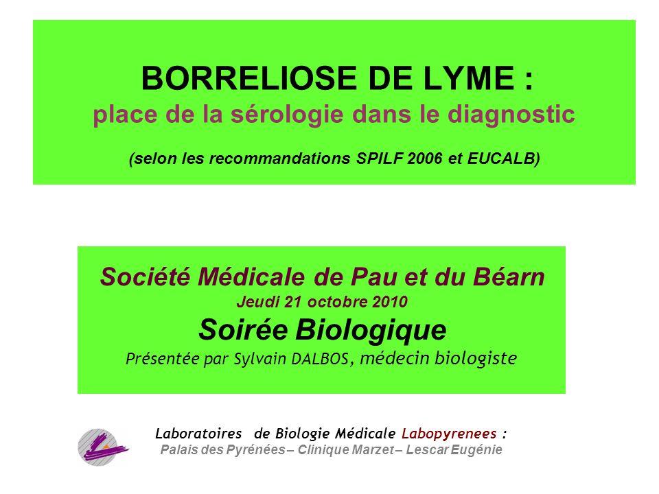 1 BORRELIOSE DE LYME : place de la sérologie dans le diagnostic (selon les recommandations SPILF 2006 et EUCALB) Société Médicale de Pau et du Béarn J