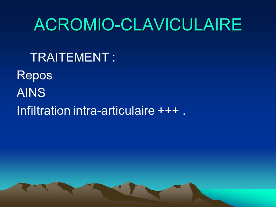 ACROMIO-CLAVICULAIRE TRAITEMENT : Repos AINS Infiltration intra-articulaire +++.