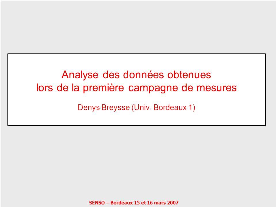 SENSO – Bordeaux 15 et 16 mars 2007 Analyse des données obtenues lors de la première campagne de mesures Denys Breysse (Univ. Bordeaux 1)