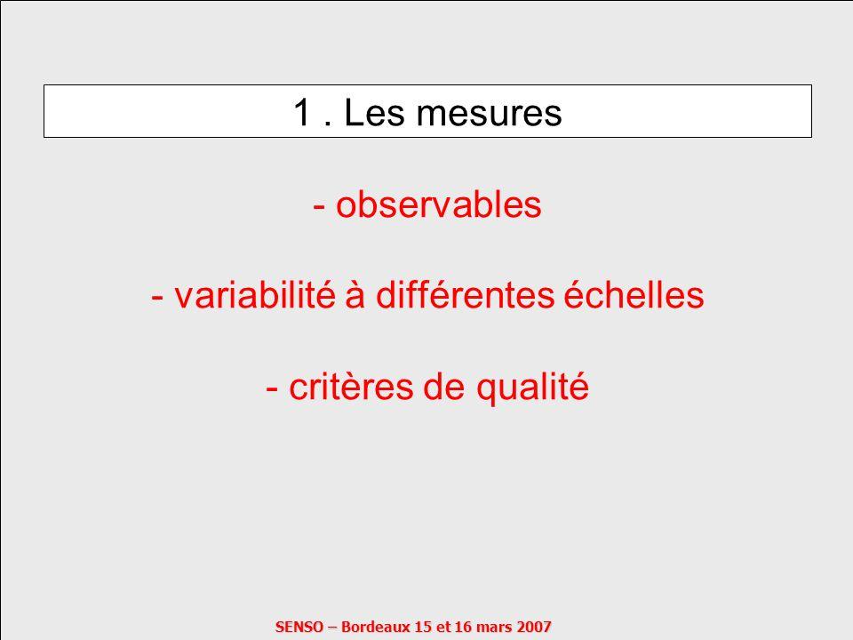 SENSO – Bordeaux 15 et 16 mars 2007 1. Les mesures - observables - variabilité à différentes échelles - critères de qualité