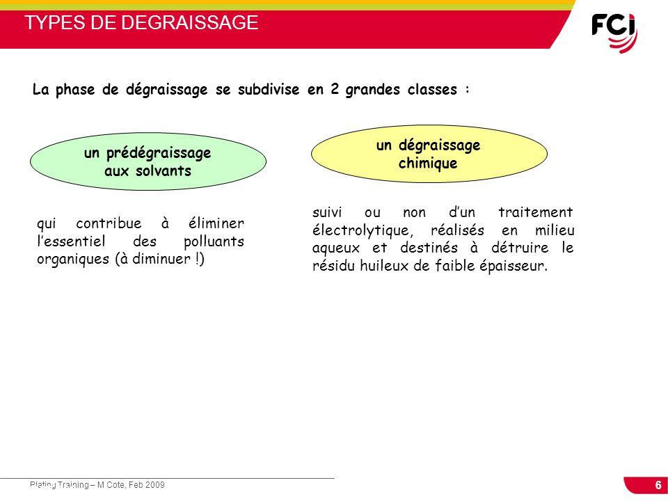 6 Plating Training – M Cote, Feb 2009 Cours : Les traitements de surface La phase de dégraissage se subdivise en 2 grandes classes : un prédégraissage