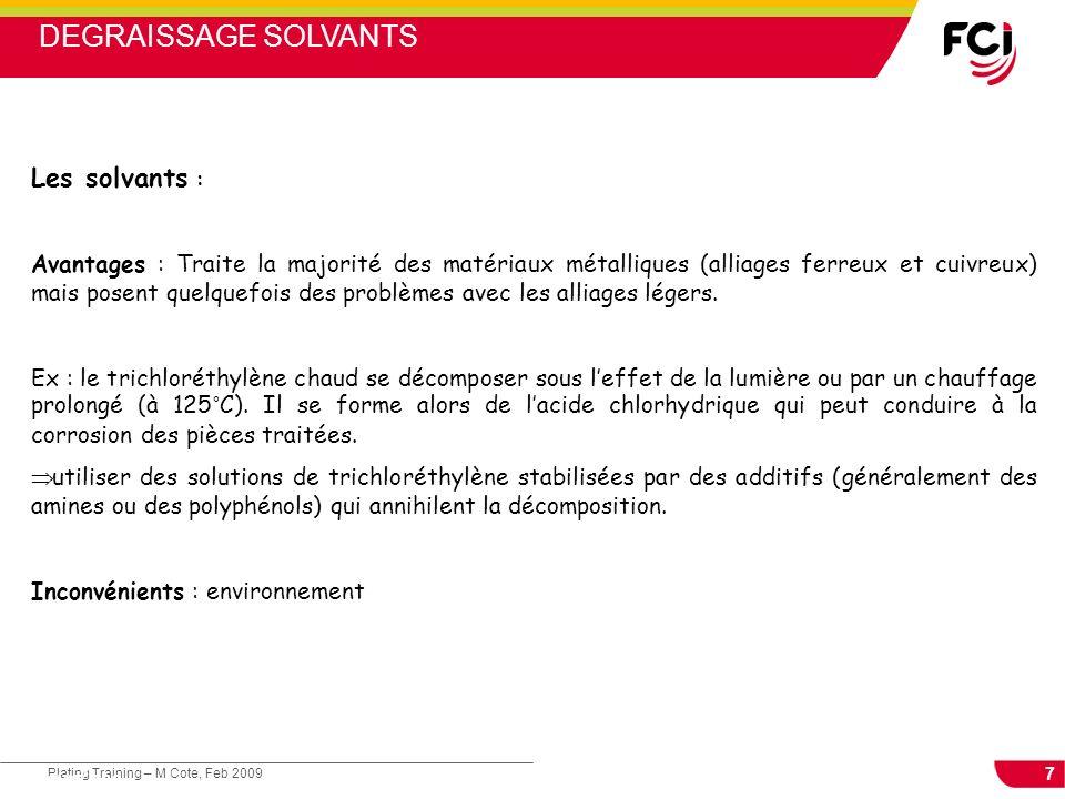 7 Plating Training – M Cote, Feb 2009 Cours : Les traitements de surface Les solvants : Avantages : Traite la majorité des matériaux métalliques (alli