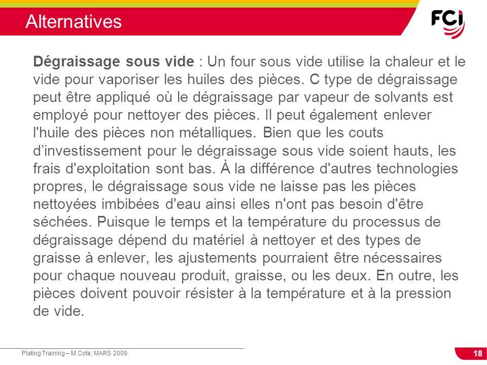 18 Plating Training – M Cote, MARS 2009 Alternatives Dégraissage sous vide : Un four sous vide utilise la chaleur et le vide pour vaporiser les huiles