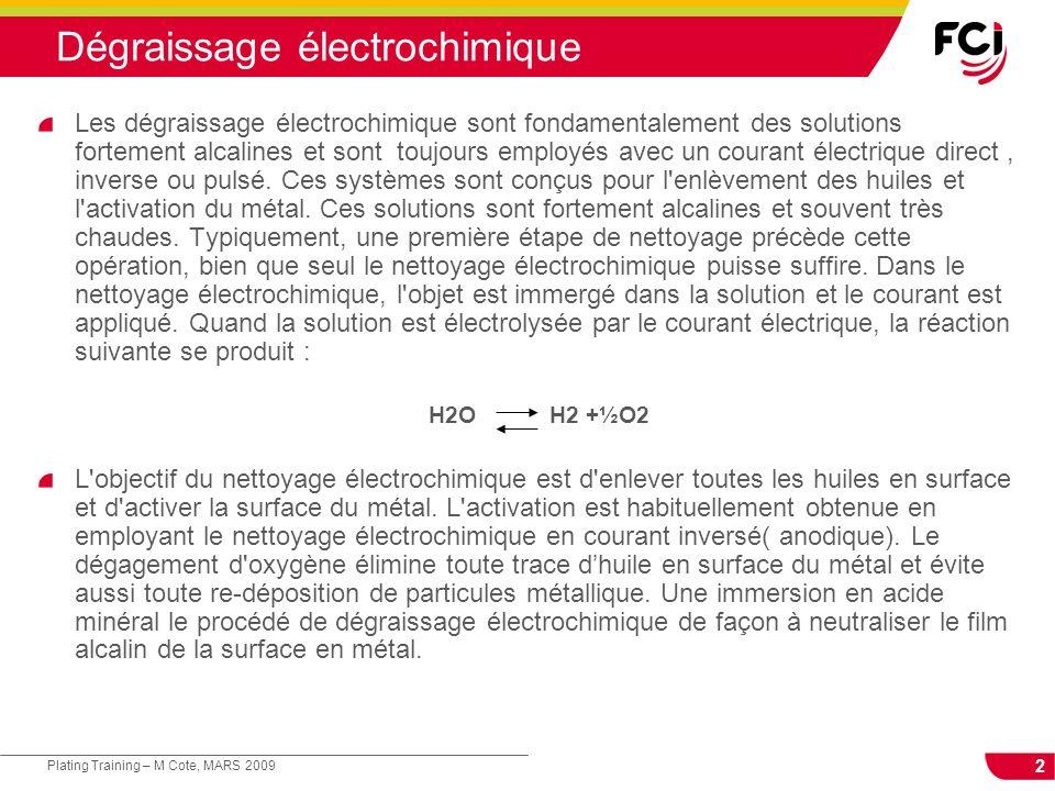 2 Plating Training – M Cote, MARS 2009 Dégraissage électrochimique Les dégraissage électrochimique sont fondamentalement des solutions fortement alcal