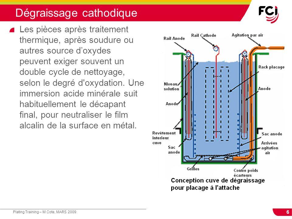 6 Plating Training – M Cote, MARS 2009 Dégraissage cathodique Les pièces après traitement thermique, après soudure ou autres source doxydes peuvent ex